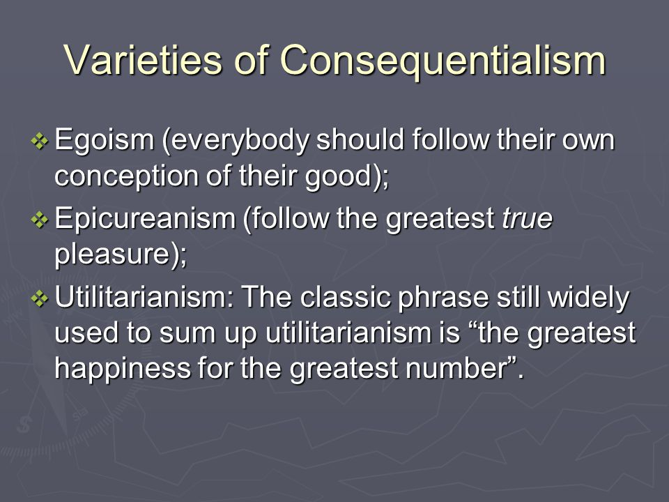 Varieties of Consequentialism  Egoism (everybody should follow their own conception of their good);  Epicureanism (follow the greatest true pleasure);  Utilitarianism: The classic phrase still widely used to sum up utilitarianism is the greatest happiness for the greatest number .