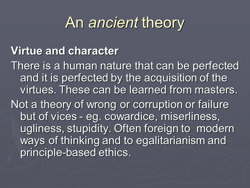 An ancient theory Virtue and character There is a human nature that can be perfected and it is perfected by the acquisition of the virtues.