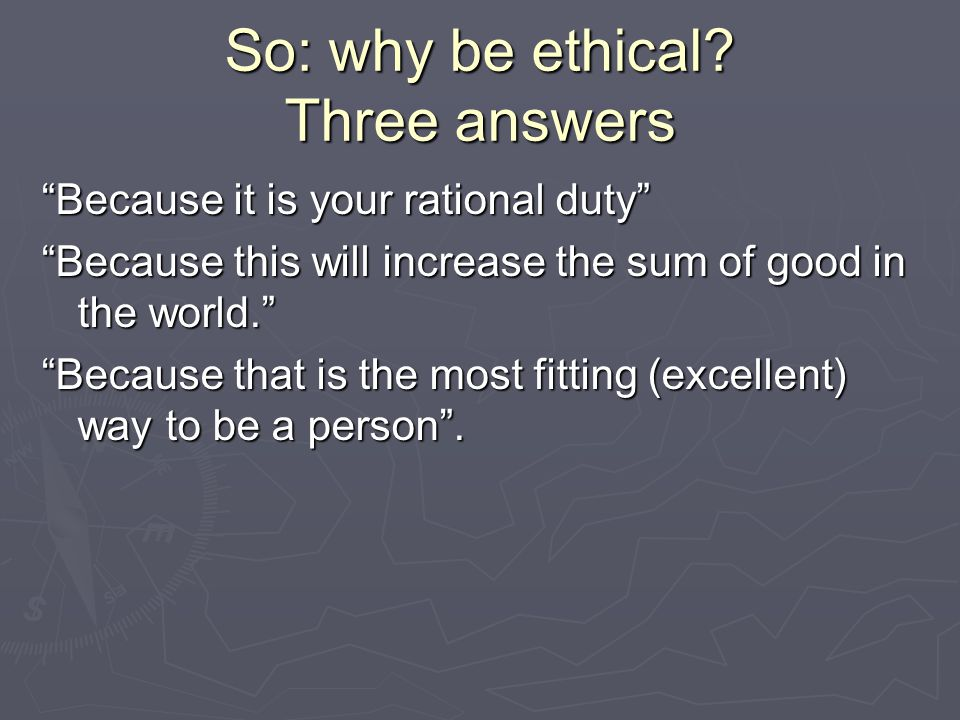 So: why be ethical.