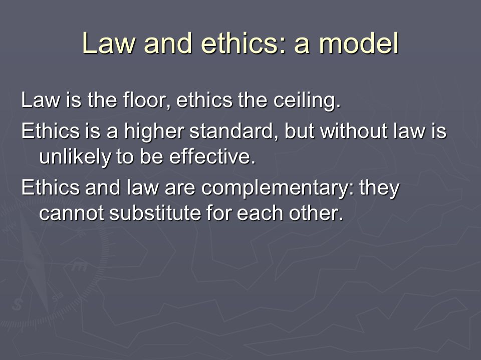 Law and ethics: a model Law is the floor, ethics the ceiling.