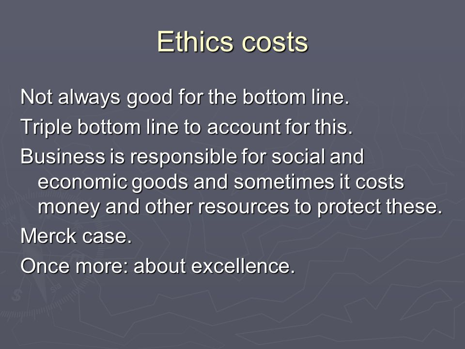Ethics costs Not always good for the bottom line. Triple bottom line to account for this.