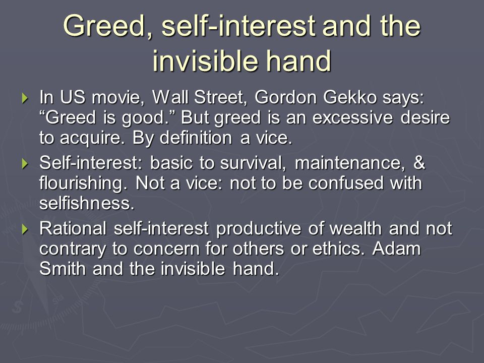 Greed, self-interest and the invisible hand  In US movie, Wall Street, Gordon Gekko says: Greed is good. But greed is an excessive desire to acquire.