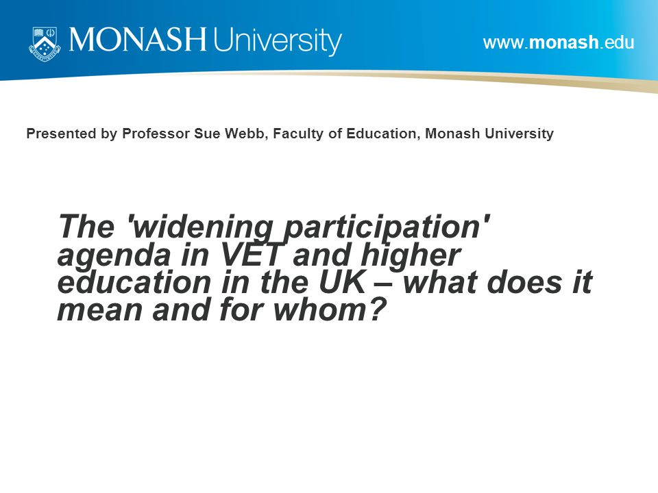 www.monash.edu Presented by Professor Sue Webb, Faculty of Education, Monash University The 'widening participation' agenda in VET and higher educatio