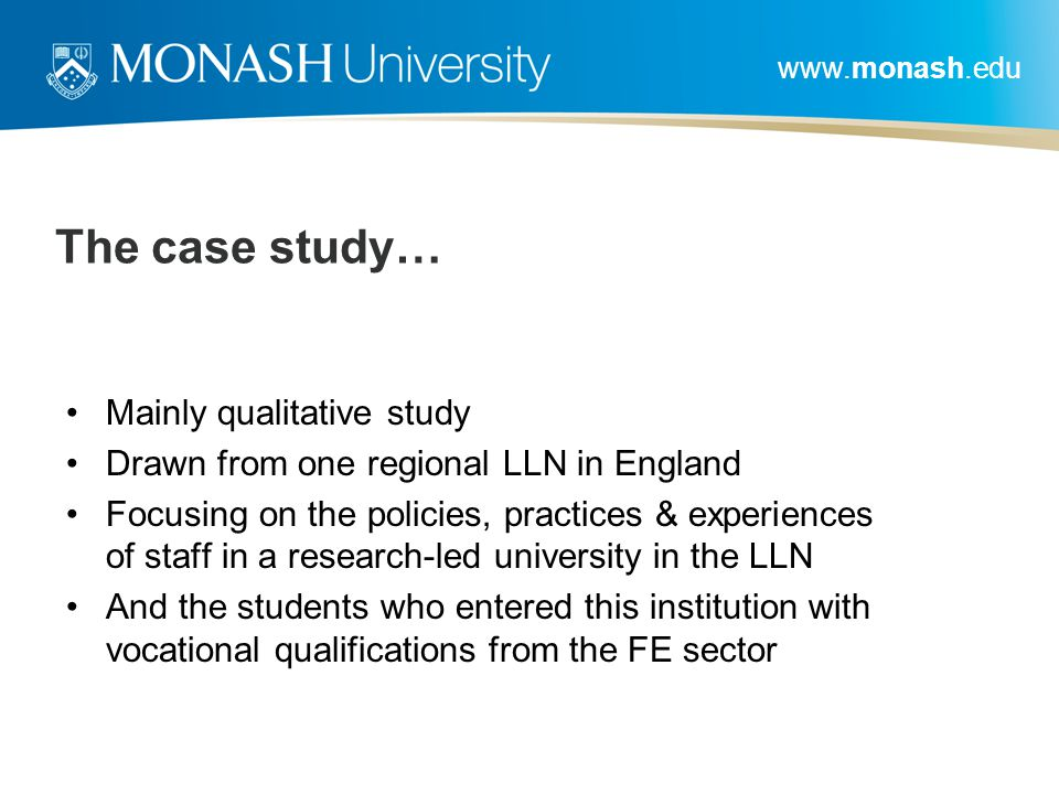 www.monash.edu The case study… Mainly qualitative study Drawn from one regional LLN in England Focusing on the policies, practices & experiences of st