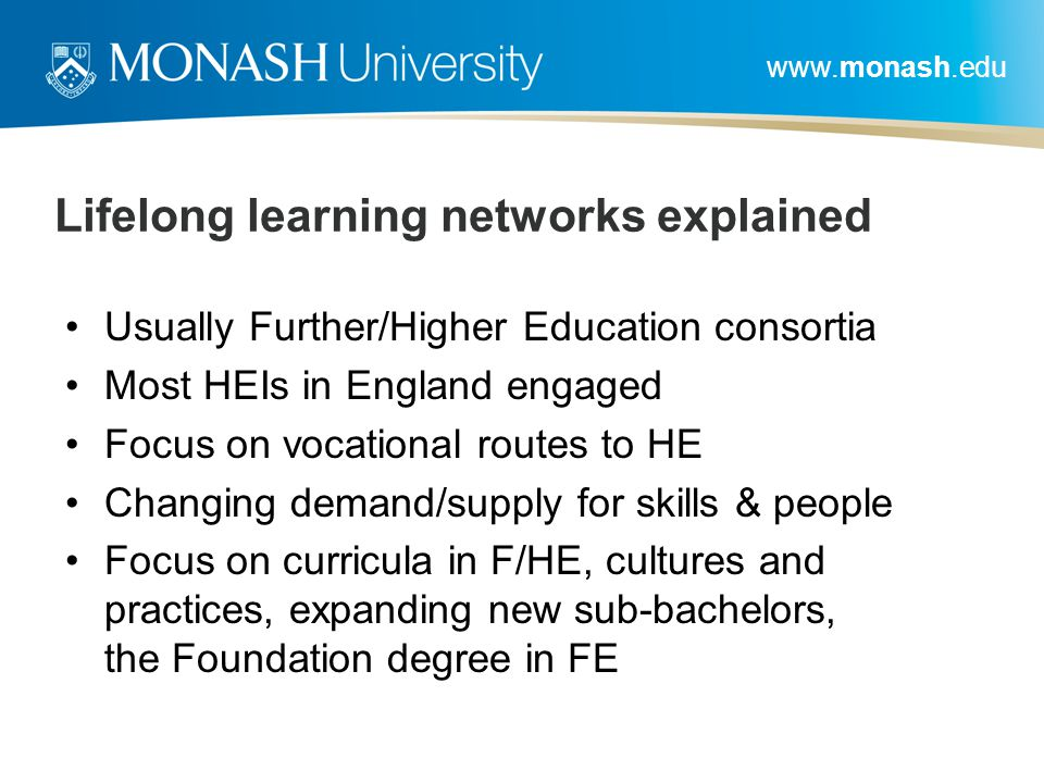 www.monash.edu Lifelong learning networks explained Usually Further/Higher Education consortia Most HEIs in England engaged Focus on vocational routes to HE Changing demand/supply for skills & people Focus on curricula in F/HE, cultures and practices, expanding new sub-bachelors, the Foundation degree in FE