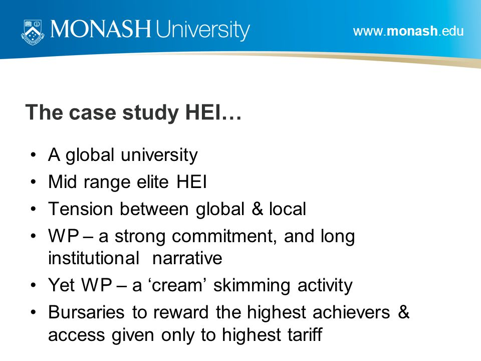 www.monash.edu The case study HEI… A global university Mid range elite HEI Tension between global & local WP – a strong commitment, and long instituti