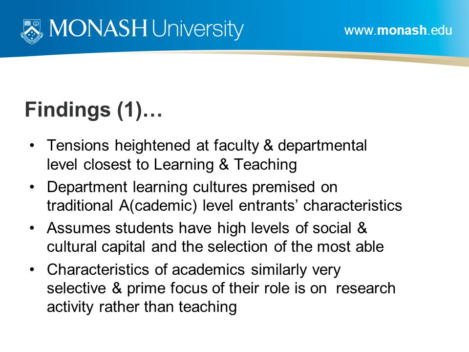 www.monash.edu Findings (1)… Tensions heightened at faculty & departmental level closest to Learning & Teaching Department learning cultures premised on traditional A(cademic) level entrants' characteristics Assumes students have high levels of social & cultural capital and the selection of the most able Characteristics of academics similarly very selective & prime focus of their role is on research activity rather than teaching