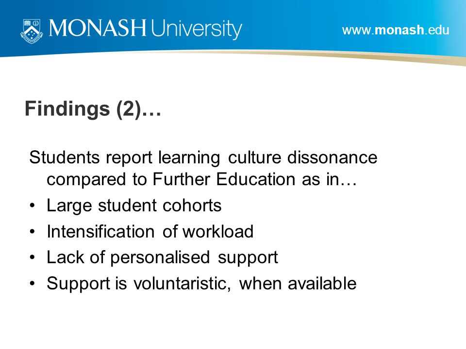 www.monash.edu Findings (2)… Students report learning culture dissonance compared to Further Education as in… Large student cohorts Intensification of workload Lack of personalised support Support is voluntaristic, when available