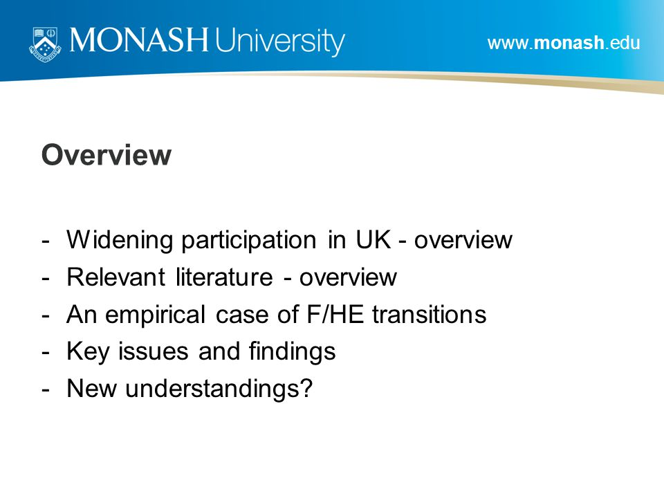 www.monash.edu Overview -Widening participation in UK - overview -Relevant literature - overview -An empirical case of F/HE transitions -Key issues and findings -New understandings?
