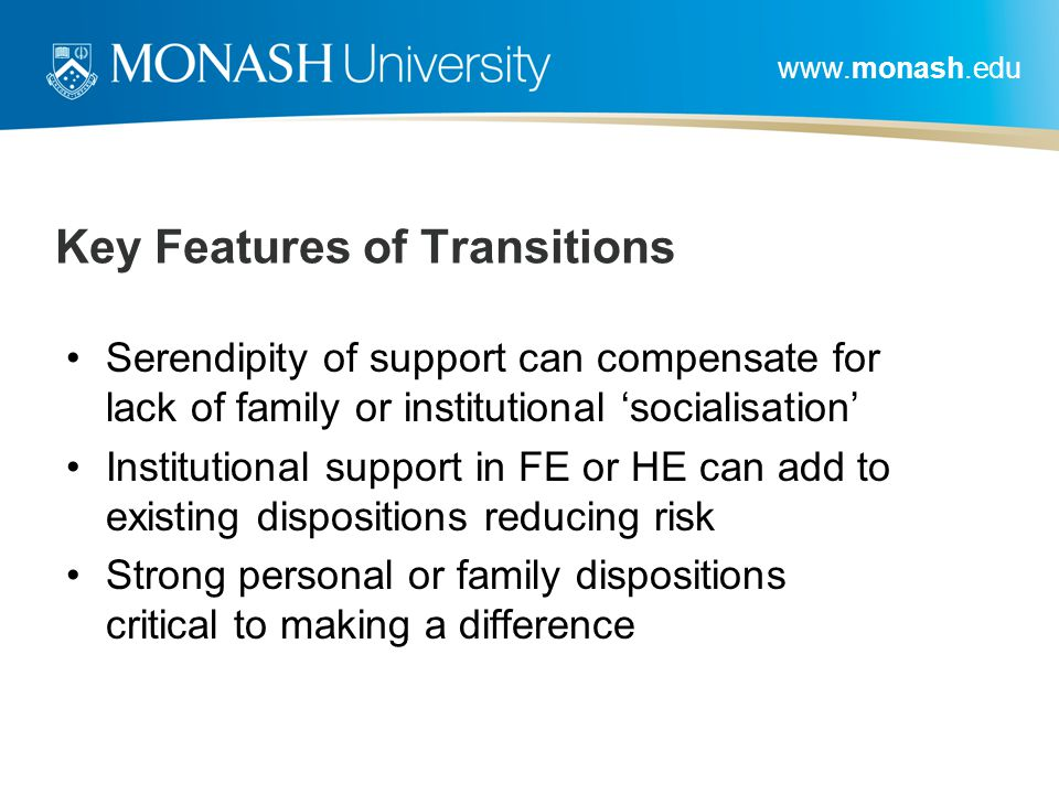www.monash.edu Key Features of Transitions Serendipity of support can compensate for lack of family or institutional 'socialisation' Institutional support in FE or HE can add to existing dispositions reducing risk Strong personal or family dispositions critical to making a difference