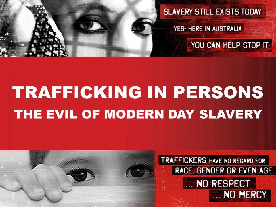 TRAFFICKING IN PERSONS THE EVIL OF MODERN DAY SLAVERY