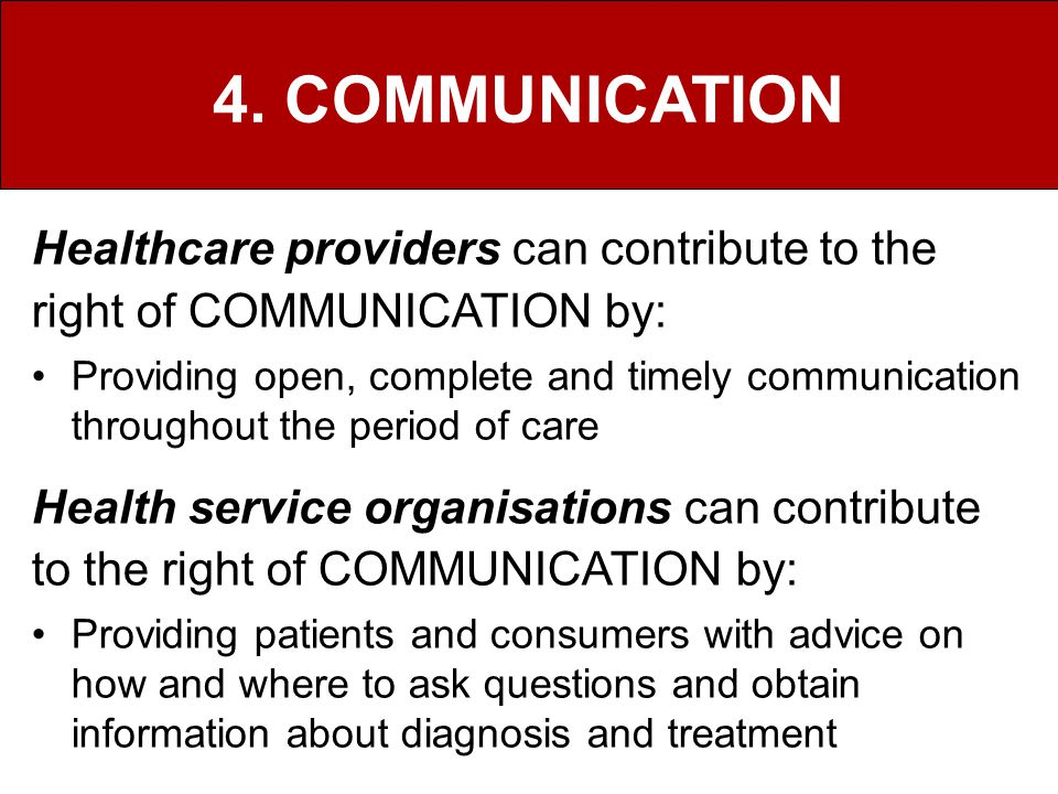 4. COMMUNICATION Healthcare providers can contribute to the right of COMMUNICATION by: Providing open, complete and timely communication throughout th