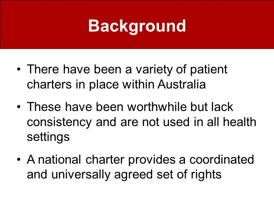 The Australian Health Ministers adopted the Australian Charter of Healthcare Rights in 2008 The Charter summarises the basic rights that patients and consumers are entitled to receive when accessing health care services These rights are –Access –Safety –Respect –Communication –Participation –Privacy and –Comment The Australian Charter of Healthcare Rights