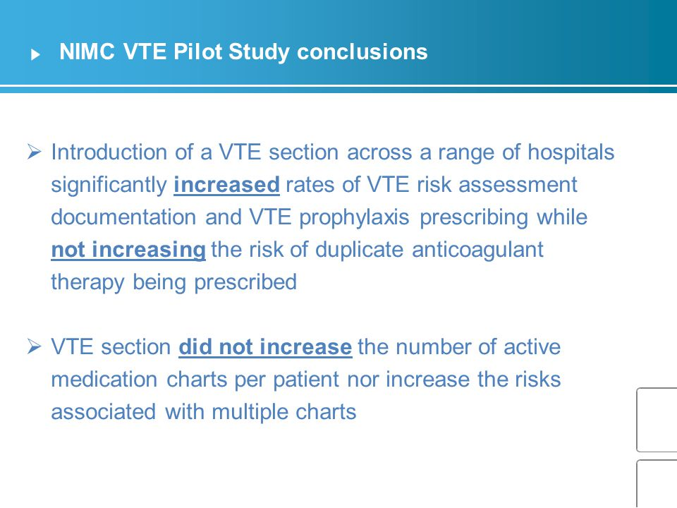 NIMC VTE Pilot Study conclusions  Introduction of a VTE section across a range of hospitals significantly increased rates of VTE risk assessment documentation and VTE prophylaxis prescribing while not increasing the risk of duplicate anticoagulant therapy being prescribed  VTE section did not increase the number of active medication charts per patient nor increase the risks associated with multiple charts