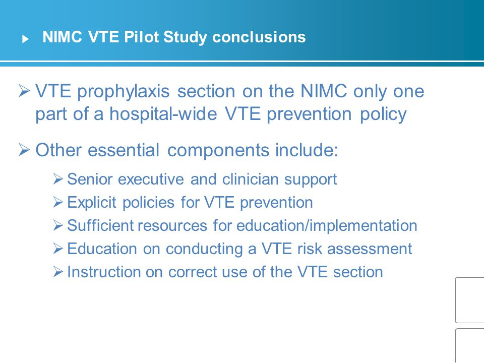 NIMC VTE Pilot Study conclusions  VTE prophylaxis section on the NIMC only one part of a hospital-wide VTE prevention policy  Other essential components include:  Senior executive and clinician support  Explicit policies for VTE prevention  Sufficient resources for education/implementation  Education on conducting a VTE risk assessment  Instruction on correct use of the VTE section