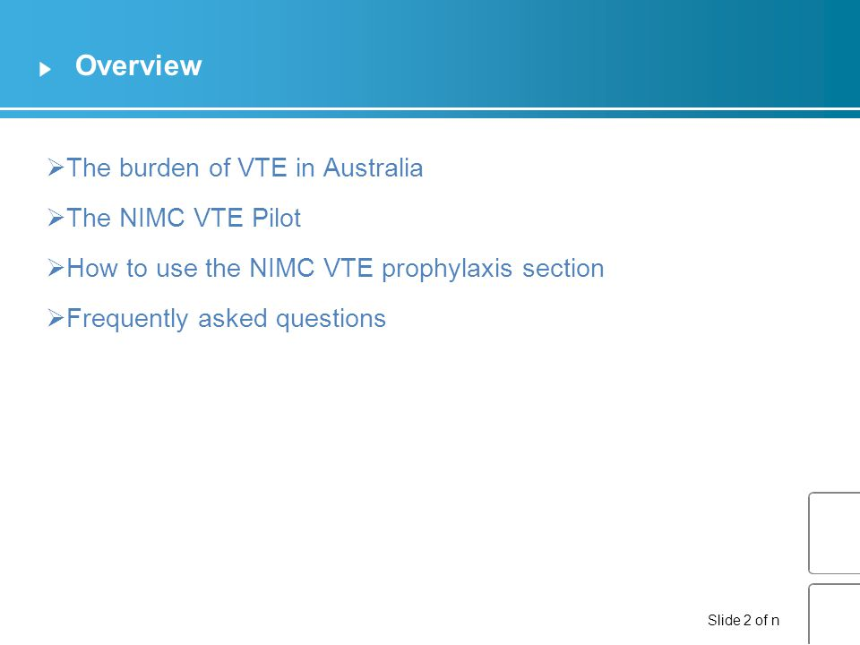 Slide 2 of n Overview  The burden of VTE in Australia  The NIMC VTE Pilot  How to use the NIMC VTE prophylaxis section  Frequently asked questions