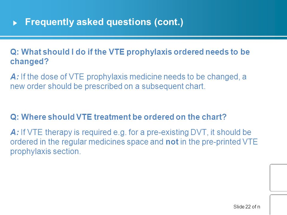Slide 22 of n Frequently asked questions (cont.) Q: What should I do if the VTE prophylaxis ordered needs to be changed.