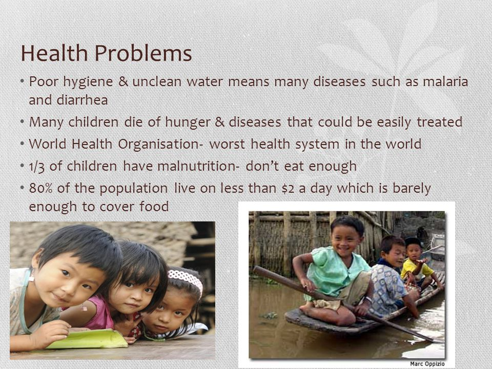 Health Problems Poor hygiene & unclean water means many diseases such as malaria and diarrhea Many children die of hunger & diseases that could be eas
