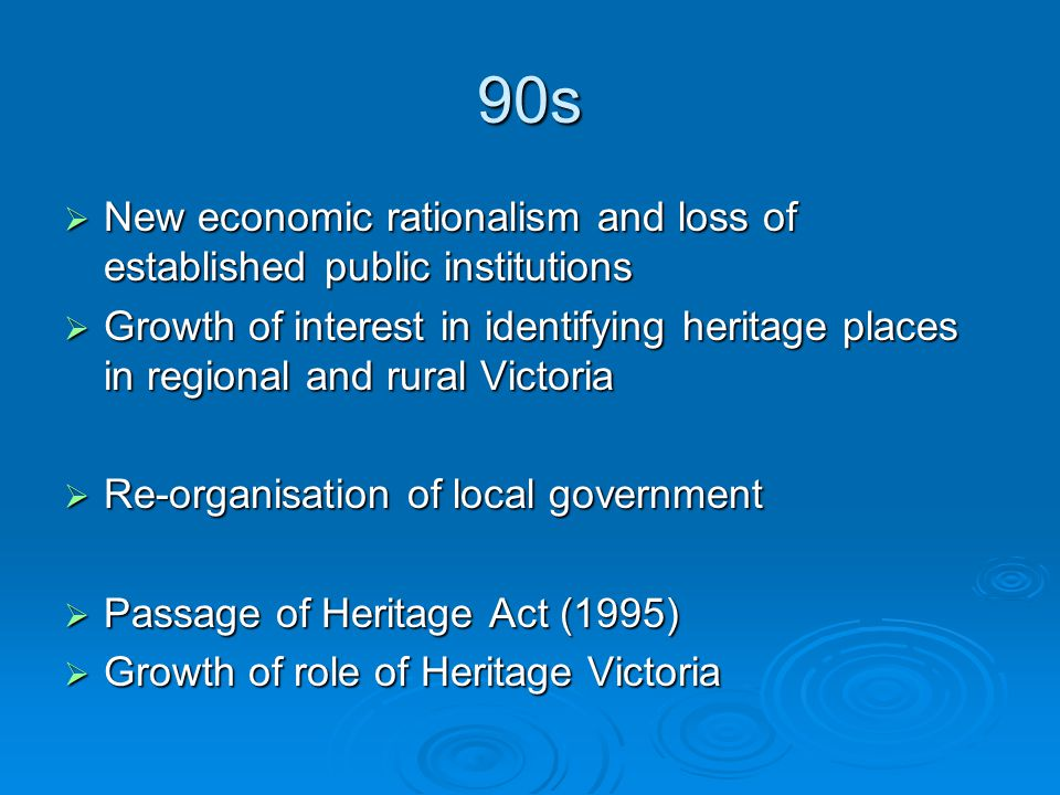 90s  New economic rationalism and loss of established public institutions  Growth of interest in identifying heritage places in regional and rural Victoria  Re-organisation of local government  Passage of Heritage Act (1995)  Growth of role of Heritage Victoria