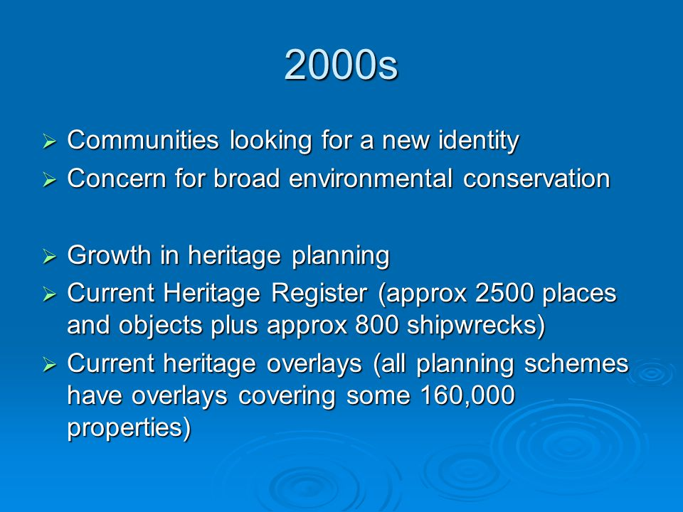 2000s  Communities looking for a new identity  Concern for broad environmental conservation  Growth in heritage planning  Current Heritage Register (approx 2500 places and objects plus approx 800 shipwrecks)  Current heritage overlays (all planning schemes have overlays covering some 160,000 properties)