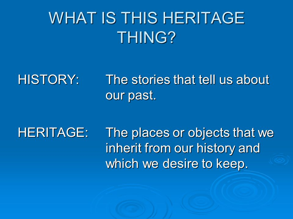 WHAT IS THIS HERITAGE THING. HISTORY:The stories that tell us about our past.
