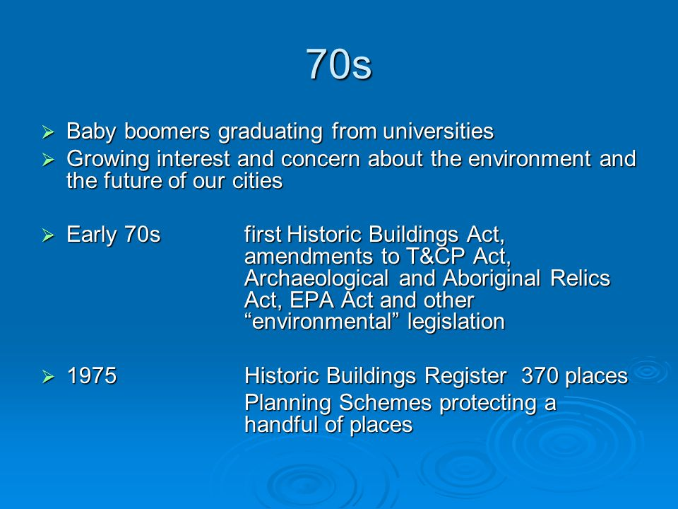 70s  Baby boomers graduating from universities  Growing interest and concern about the environment and the future of our cities  Early 70sfirst Historic Buildings Act, amendments to T&CP Act, Archaeological and Aboriginal Relics Act, EPA Act and other environmental legislation  1975Historic Buildings Register 370 places Planning Schemes protecting a handful of places