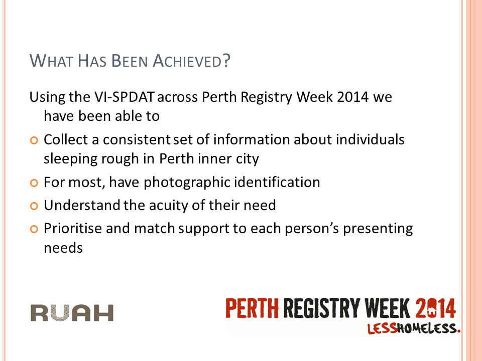 W HAT H AS B EEN A CHIEVED ? Using the VI-SPDAT across Perth Registry Week 2014 we have been able to Collect a consistent set of information about ind