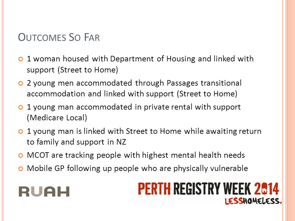 O UTCOMES S O F AR 1 woman housed with Department of Housing and linked with support (Street to Home) 2 young men accommodated through Passages transitional accommodation and linked with support (Street to Home) 1 young man accommodated in private rental with support (Medicare Local) 1 young man is linked with Street to Home while awaiting return to family and support in NZ MCOT are tracking people with highest mental health needs Mobile GP following up people who are physically vulnerable