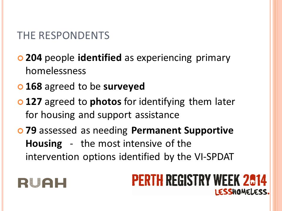 THE RESPONDENTS 204 people identified as experiencing primary homelessness 168 agreed to be surveyed 127 agreed to photos for identifying them later for housing and support assistance 79 assessed as needing Permanent Supportive Housing - the most intensive of the intervention options identified by the VI-SPDAT