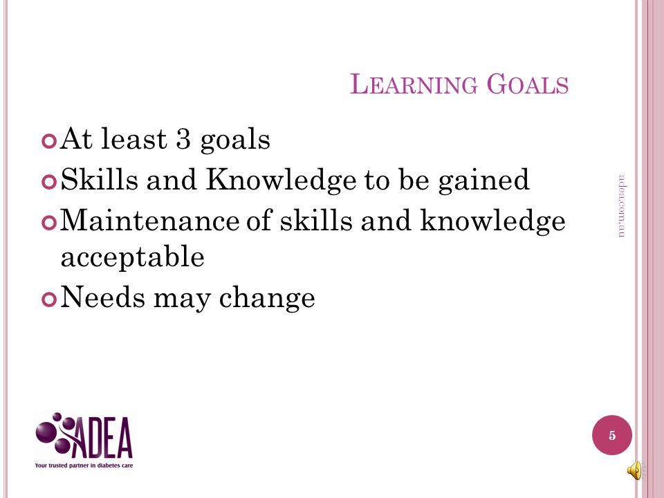 S TEP 1 – L EARNING G OALS Set 3-5 learning goals (6-12 months prior to application) Describe how the learning goals relate to your role and scope of practice SMART Goal Setting: Specific Measureable Attainable/Achievable Realistic / Resources Time bound 4 adea.com.au