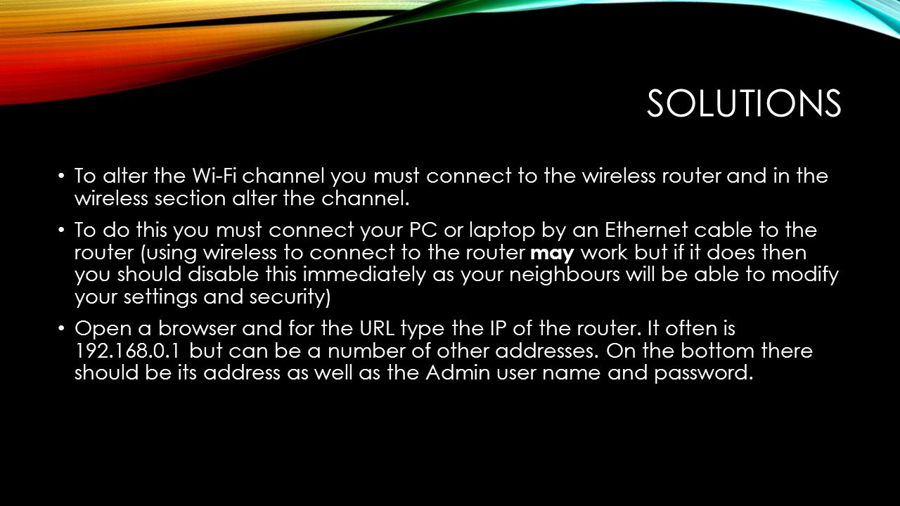SOLUTIONS To alter the Wi-Fi channel you must connect to the wireless router and in the wireless section alter the channel.