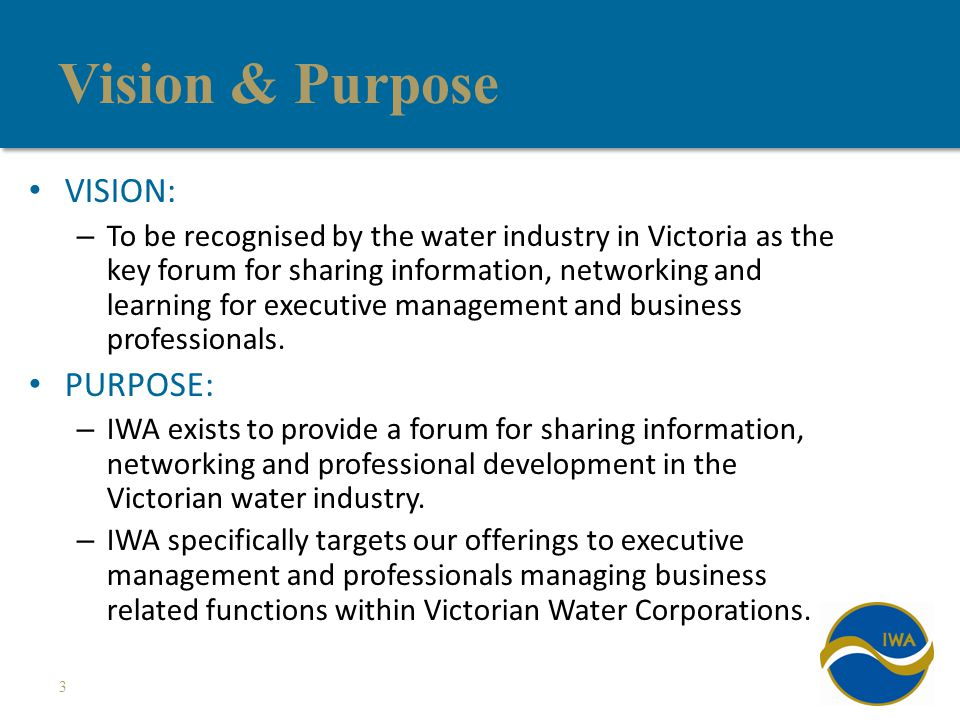 Vision & Purpose VISION: – To be recognised by the water industry in Victoria as the key forum for sharing information, networking and learning for executive management and business professionals.
