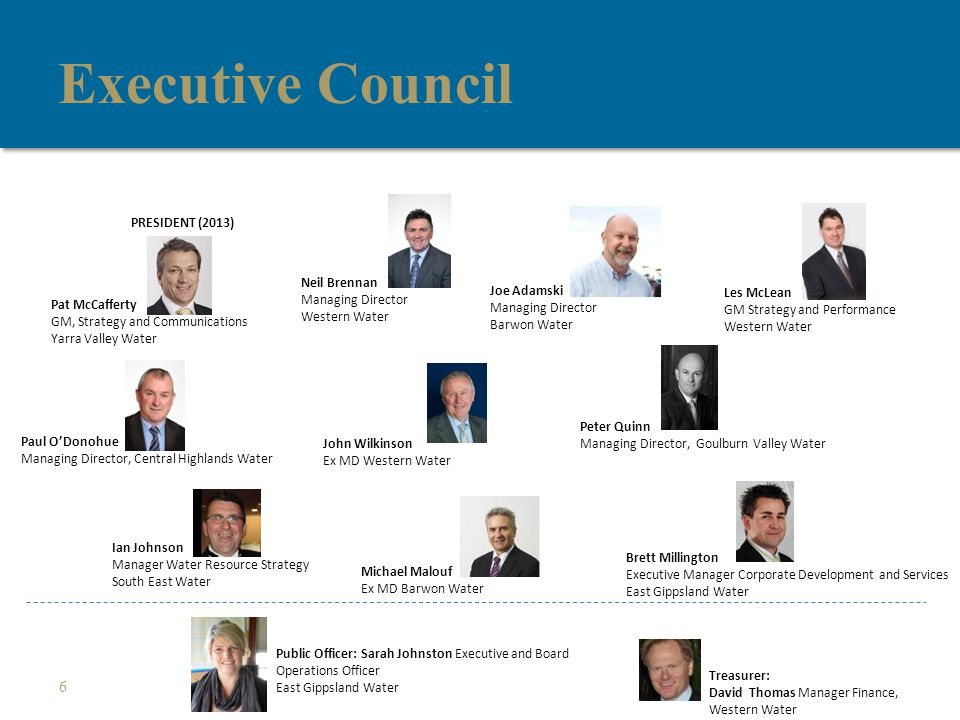 Executive Council 6 Pat McCafferty GM, Strategy and Communications Yarra Valley Water Neil Brennan Managing Director Western Water Les McLean GM Strategy and Performance Western Water Joe Adamski Managing Director Barwon Water Paul O'Donohue Managing Director, Central Highlands Water Peter Quinn Managing Director, Goulburn Valley Water John Wilkinson Ex MD Western Water Ian Johnson Manager Water Resource Strategy South East Water Michael Malouf Ex MD Barwon Water Brett Millington Executive Manager Corporate Development and Services East Gippsland Water Public Officer: Sarah Johnston Executive and Board Operations Officer East Gippsland Water Treasurer: David Thomas Manager Finance, Western Water PRESIDENT (2013)