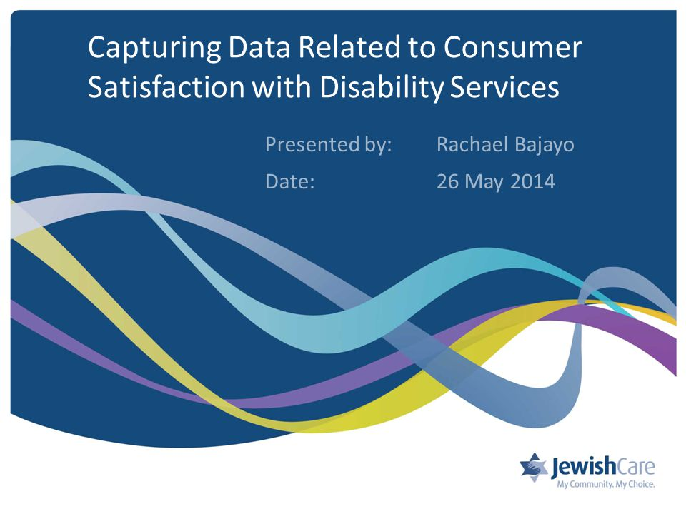 Capturing Data Related to Consumer Satisfaction with Disability Services Presented by: Rachael Bajayo Date:26 May 2014