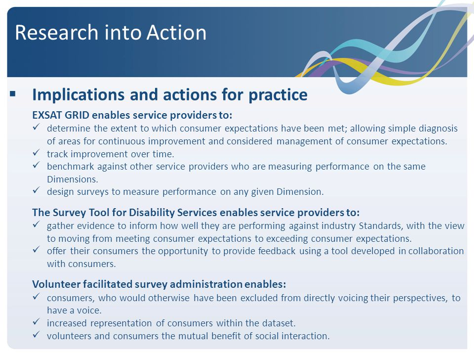 Research into Action  Implications and actions for practice EXSAT GRID enables service providers to: determine the extent to which consumer expectations have been met; allowing simple diagnosis of areas for continuous improvement and considered management of consumer expectations.