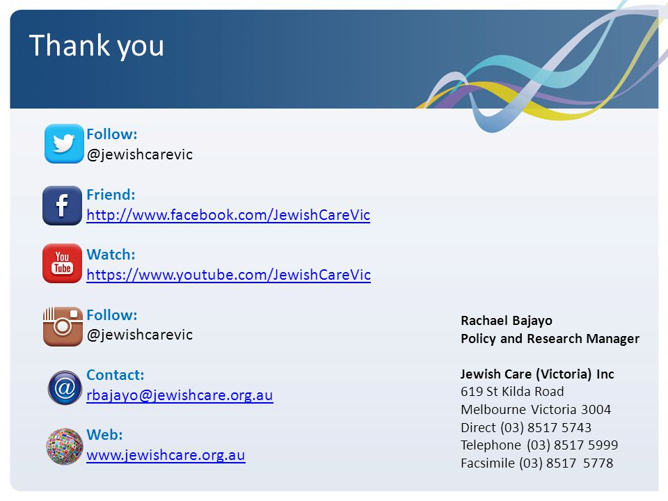 Thank you Rachael Bajayo Policy and Research Manager Jewish Care (Victoria) Inc 619 St Kilda Road Melbourne Victoria 3004 Direct (03) 8517 5743 Telephone (03) 8517 5999 Facsimile (03) 8517 5778 Follow: @jewishcarevic Friend: http://www.facebook.com/JewishCareVic Watch: https://www.youtube.com/JewishCareVic Follow: @jewishcarevic Contact: rbajayo@jewishcare.org.au Web: www.jewishcare.org.au