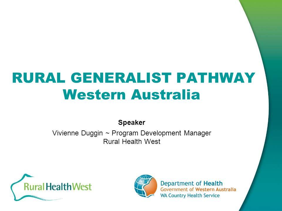RURAL GENERALIST PATHWAY Western Australia Speaker Vivienne Duggin ~ Program Development Manager Rural Health West