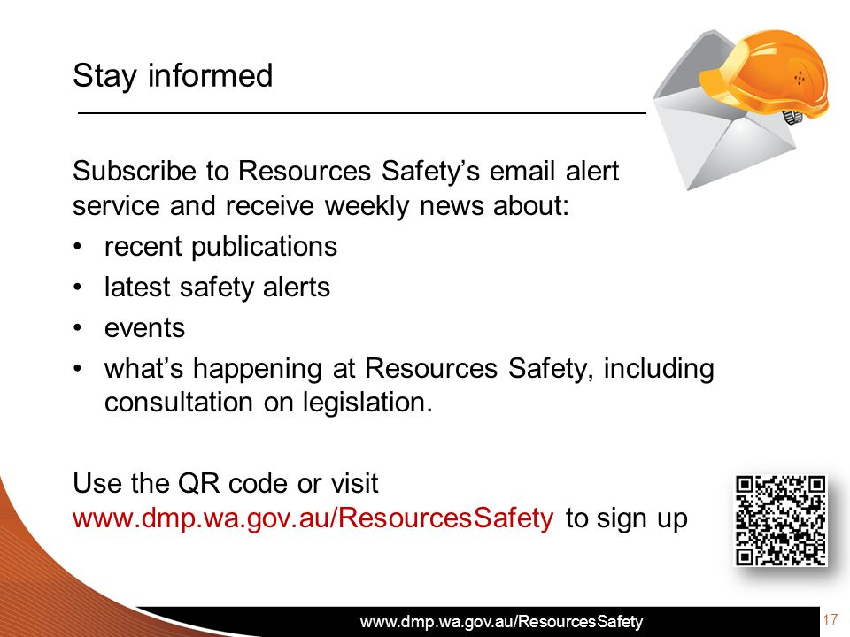 Stay informed Subscribe to Resources Safety's  alert service and receive weekly news about: recent publications latest safety alerts events what's happening at Resources Safety, including consultation on legislation.