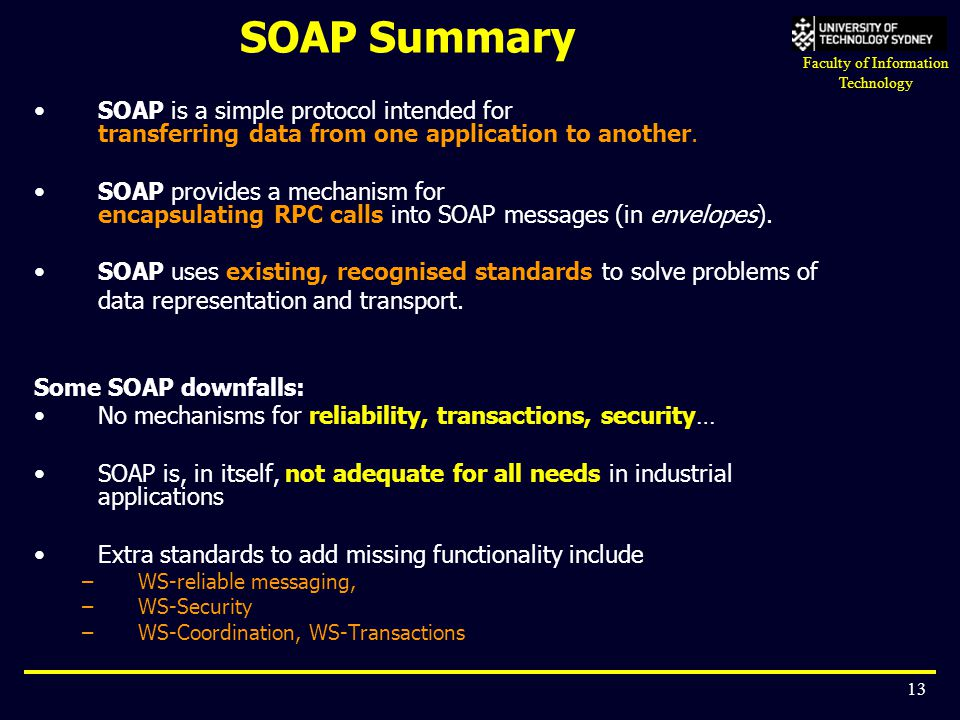 Faculty of Information Technology 13 SOAP Summary SOAP is a simple protocol intended for transferring data from one application to another. SOAP provi