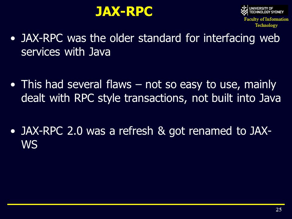 Faculty of Information Technology 25 JAX-RPC JAX-RPC was the older standard for interfacing web services with Java This had several flaws – not so eas