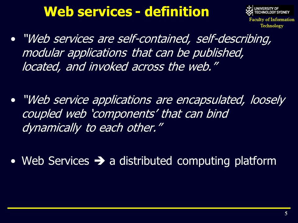 "Faculty of Information Technology 5 Web services - definition ""Web services are self-contained, self-describing, modular applications that can be publ"
