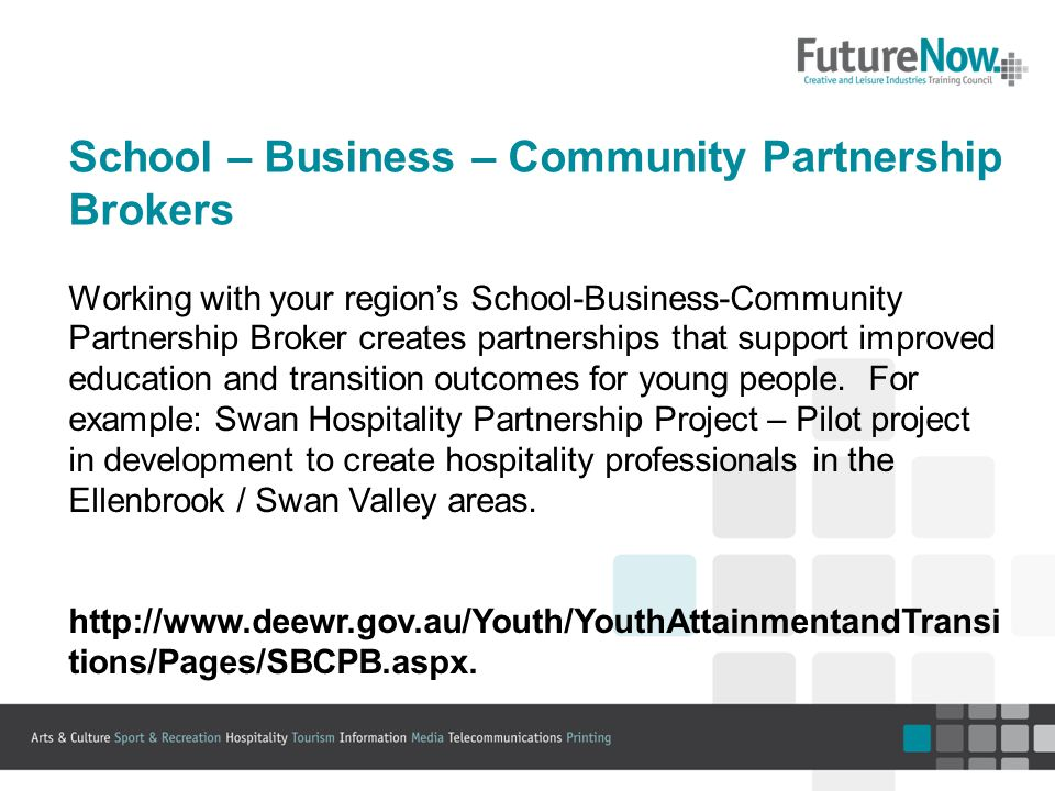 School – Business – Community Partnership Brokers Working with your region's School-Business-Community Partnership Broker creates partnerships that support improved education and transition outcomes for young people.