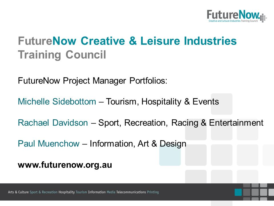 FutureNow Creative & Leisure Industries Training Council FutureNow Project Manager Portfolios: Michelle Sidebottom – Tourism, Hospitality & Events Rachael Davidson – Sport, Recreation, Racing & Entertainment Paul Muenchow – Information, Art & Design www.futurenow.org.au