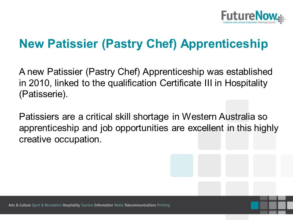 New Patissier (Pastry Chef) Apprenticeship A new Patissier (Pastry Chef) Apprenticeship was established in 2010, linked to the qualification Certificate III in Hospitality (Patisserie).