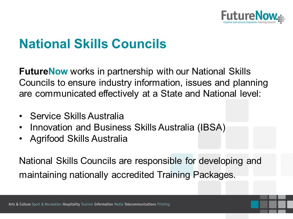 National Skills Councils FutureNow works in partnership with our National Skills Councils to ensure industry information, issues and planning are communicated effectively at a State and National level: Service Skills Australia Innovation and Business Skills Australia (IBSA) Agrifood Skills Australia National Skills Councils are responsible for developing and maintaining nationally accredited Training Packages.