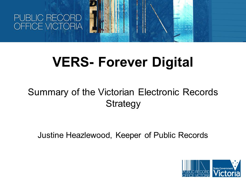 VERS- Forever Digital Summary of the Victorian Electronic Records Strategy Justine Heazlewood, Keeper of Public Records