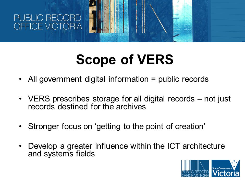 Changes to Governance Changes to governance that will allow new focus on WoVG electronic information and records, including; Programmed collaboration with GSD Seeking executive sponsorship for major VERS projects Reviewing the role of the VERS Steering Committee (p14 of the VERS Future State for more details)