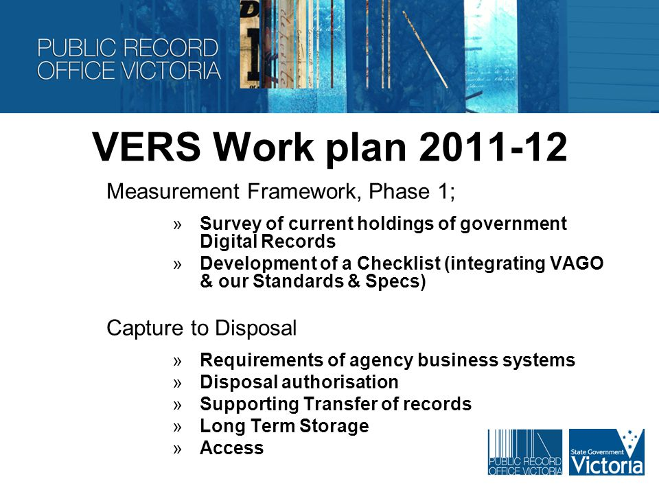 VERS Work plan 2011-12 Measurement Framework, Phase 1; »Survey of current holdings of government Digital Records »Development of a Checklist (integrating VAGO & our Standards & Specs) Capture to Disposal »Requirements of agency business systems »Disposal authorisation »Supporting Transfer of records »Long Term Storage »Access