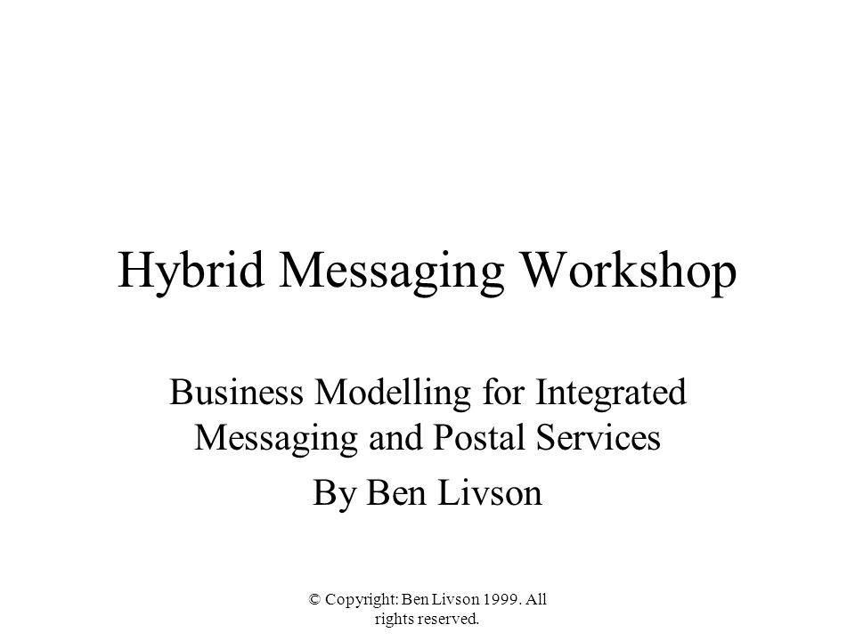 © Copyright: Ben Livson 1999. All rights reserved. Hybrid Messaging Workshop Business Modelling for Integrated Messaging and Postal Services By Ben Li