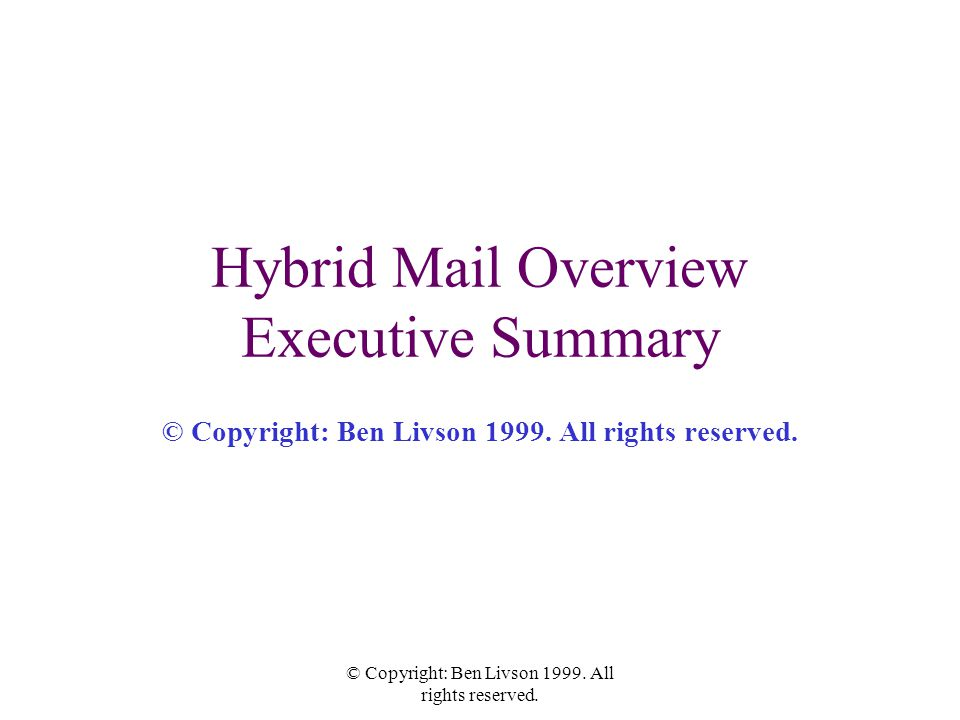 © Copyright: Ben Livson 1999. All rights reserved. Hybrid Mail Overview Executive Summary © Copyright: Ben Livson 1999. All rights reserved.